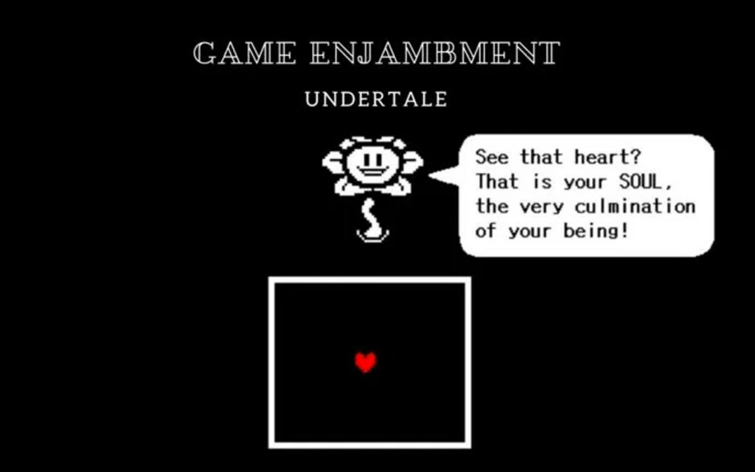 "Under the GAME ENJAMBMENT header, the evil flower says ""See that heart? That is your SOUL, the very culmination of your being!"" Undertale, Toby Fox, 2015"