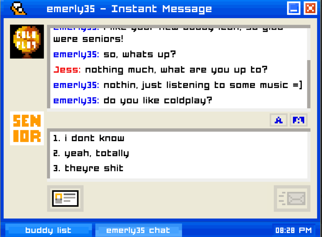 """A screenshot of Emily is Away, depicting the following exchange in an AOL Instant Messenger-style chat window: """"EMERLY35 (Emily): so, what's up? JESS (player): nothing much, what are you up to? EMERLY35: nothin, just listening to some music =) EMERLY35: do you like coldplay?"""" The play can choose from the options """"i dont know,"""" """"yeah, totally,"""" or """"theyre shit."""" Emily is Away, Kyle Seeley, 2015."""
