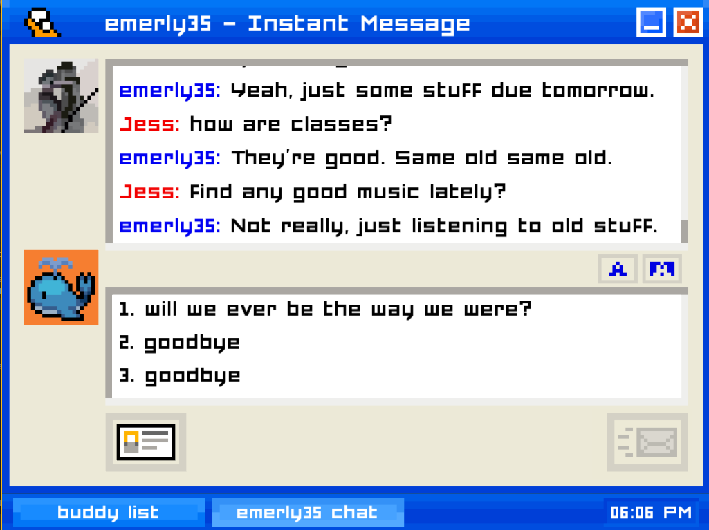 """A screenshot of Emily is Away, depicting the following exchange in an AOL Instant Messenger-style chat window: """"EMERLY35 (Emily): Yeah, just some stuff due tomorrow. JESS (player): how are classes? EMERLY35: They're good. Sam old same old. JESS: Find any good music lately? EMERLY35: Not really, just listening to old stuff."""" The player can choose from the options """"will we ever be the way we were?"""" or """"goodbye"""". Emily is Away, Kyle Seeley, 2015."""