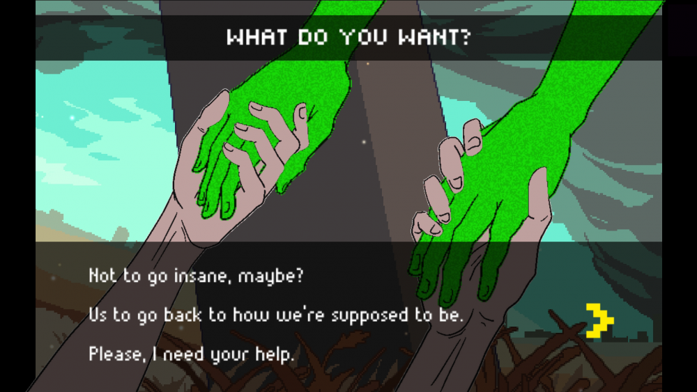 "A screengrab from Beyond the Sense: Lucid Dreamers showing a character holding hands with a character with green, glitchy skin. Text on the screen reads, ""WHAT DO YOU WANT?"" with choices of, ""Not to go insane, maybe?"" ""Us to go back to how we're supposed to be."" and ""Please, I need your help."" Beyond the Sense: Lucid Dreamers, HER.E Game Studio, 2019."
