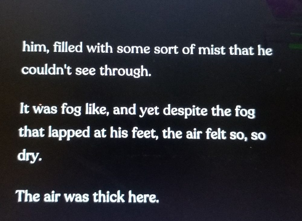 A screenshot of dialog from Necrobarista. The text reads: ...him, filled with some sort of mist that he couldn't see through. It was fog like, and yet despite the fog that lapped his feat, the air felt so, so, dry. The air was thick here.""